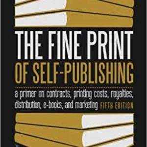 The Fine Print of Self-Publishing, Fifth Edition: A Primer on Contracts, Printing Costs, Royalties, Distribution, E-Books, and Marketing By Mark Levine