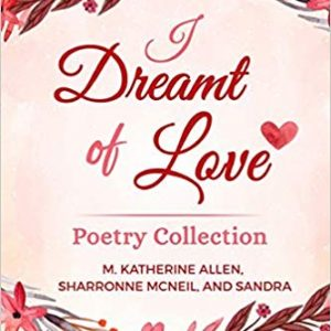 I Dreamt of Love Poetry Collection by Sharronne McNeil, Mary Katherine Allen , Sandra Mayer