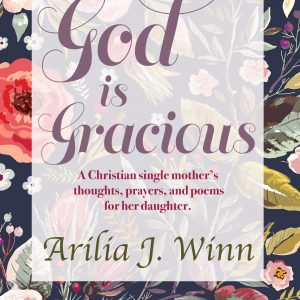 """God Is Gracious : A Christian single mother's thoughts, prayers and poems for her daughter."" By Arilia J. Winn"