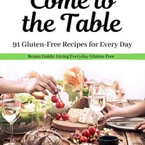 Come to the Table: 91 Gluten-Free Recipes for Every Day