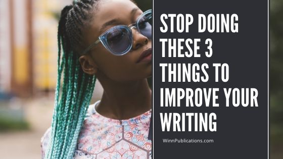 Stop Doing These 3 Things To Improve Your Writing