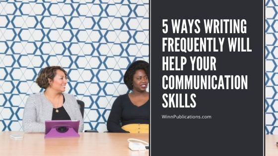 5 Ways Writing Frequently Will Help Your Communication Skills