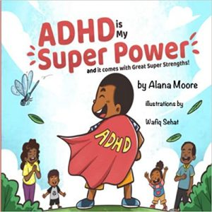 ADHD Is My Super Power and It Comes with Great Super Strength By Alana Moore